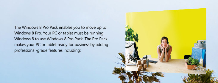 The Windows 8 Pro Pack enables you to move up to Windows 8 Pro. Your PC or tablet must be running Windows 8 to use Windows 8 Pro Pack. The Pro Pack makes your PC or tablet ready for business by adding professional-grade features including: